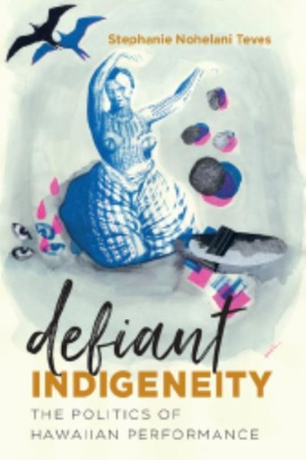 Defiant Indigeneity : The Politics of Hawaiian Performance