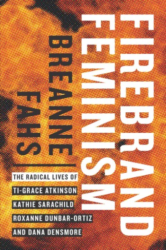 Firebrand Feminism : The Radical Lives of Ti-Grace Atkinson, Kathie Sarachild, Roxanne Dunbar-Ortiz, and Dana Densmore