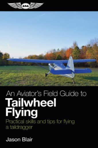 An Aviator's Field Guide to Tailwheel Flying : Practical Skills and Tips for Flying a Taildragger
