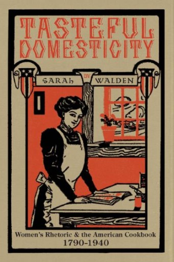 Tasteful Domesticity : Women's Rhetoric and the American Cookbook, 1790-1940