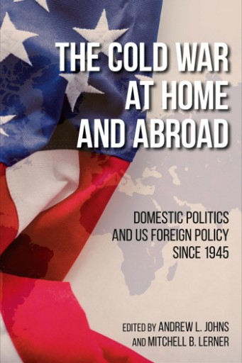 The Cold War at Home and Abroad : Domestic Politics and US Foreign Policy Since 1945