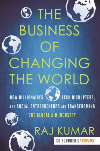 The Business of Changing the World : How Billionaires, Tech Disrupters, and Social Entrepreneurs Are Transforming the Global Aid Industry
