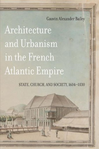 Architecture and Urbanism in the French Atlantic Empire : State, Church, and Society, 1604-1830