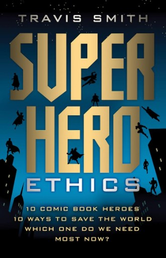 Superhero Ethics : 10 Comic Book Heroes; 10 Ways to Save the World; Which One Do We Need Most Now?