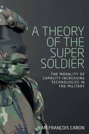 A Theory of the Super Soldier : The Morality of Capacity-increasing Technologies in the Military