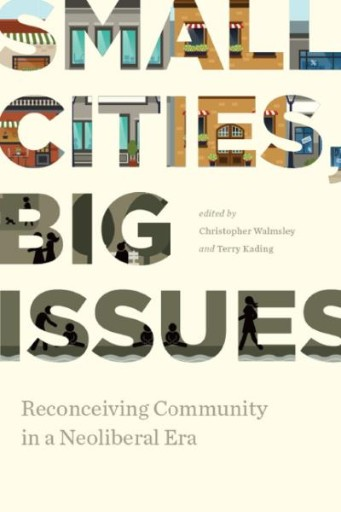 Small Cities, Big Issues : Reconceiving Community in a Neoliberal Era