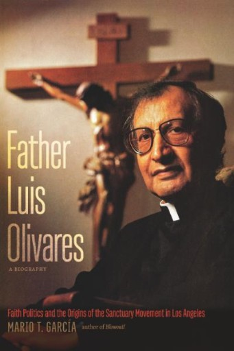 Father Luis Olivares, a Biography : Faith Politics and the Origins of the Sanctuary Movement in Los Angeles