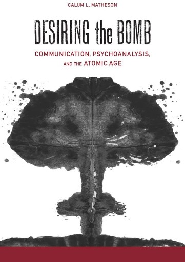 Desiring the Bomb : Communication, Psychoanalysis, and the Atomic Age