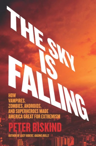 The Sky Is Falling : How Vampires, Zombies, Androids, and Superheroes Made America Great for Extremism