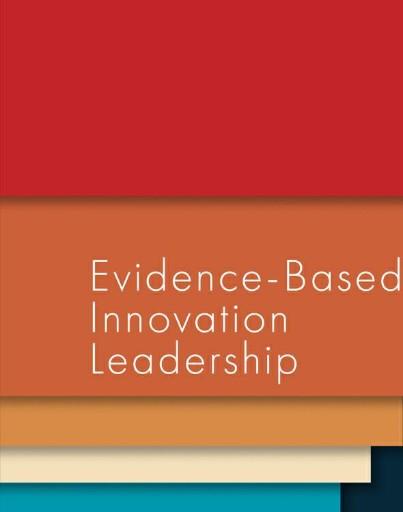 Evidence-Based Innovation Leadership : Creating Entrepreneurship and Innovation in Organizations