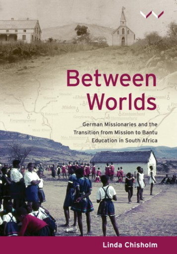 Between Worlds : German Missionaries and the Transition From Mission to Bantu Education in South Africa
