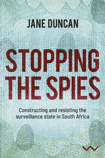 Stopping the Spies : Constructing and Resisting the Surveillance State in South Africa