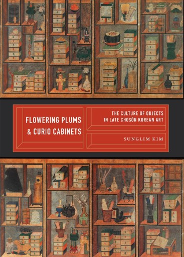 Flowering Plums and Curio Cabinets : The Culture of Objects in Late Chosŏn Korean Art