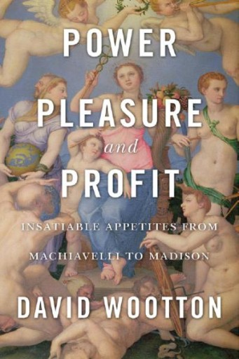 Power, Pleasure, and Profit : Insatiable Appetities From Machiavelli to Madison