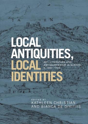 Local Antiquities, Local Identities : Art, Literature and Antiquarianism in Europe, C. 1400–1700