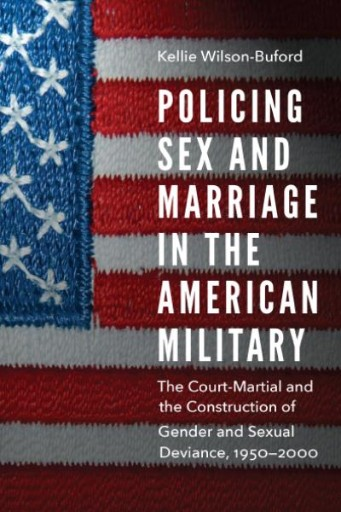 Policing Sex and Marriage in the American Military : The Court-Martial and the Construction of Gender and Sexual Deviance, 1950–2000