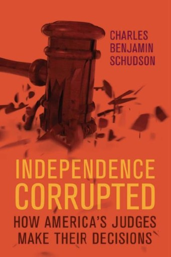 Independence Corrupted : How America's Judges Make Their Decisions