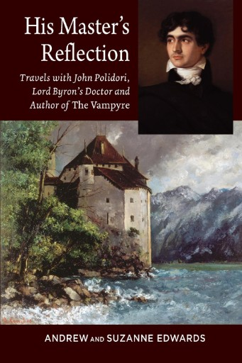 His Master's Reflection : Travels with John Polidori, Lord Byron's Doctor and Author of The Vampyre