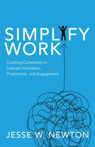 Simplify Work : Crushing Complexity to Liberate Innovation, Productivity, and Engagement