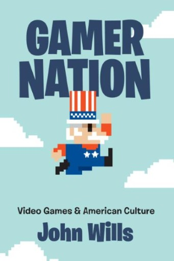 Gamer Nation : Video Games and American Culture