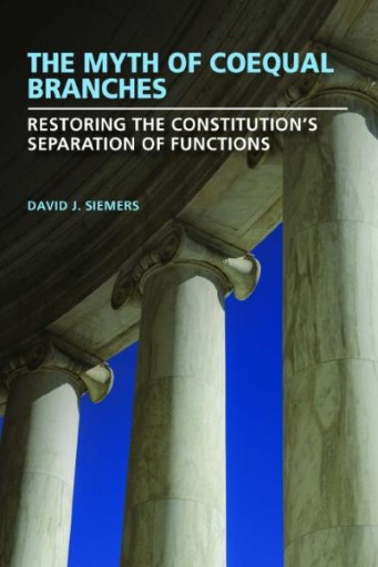 The Myth of Coequal Branches : Restoring the Constitution's Separation of Functions
