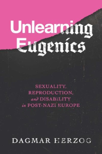 Unlearning Eugenics : Sexuality, Reproduction, and Disability in Post-Nazi Europe