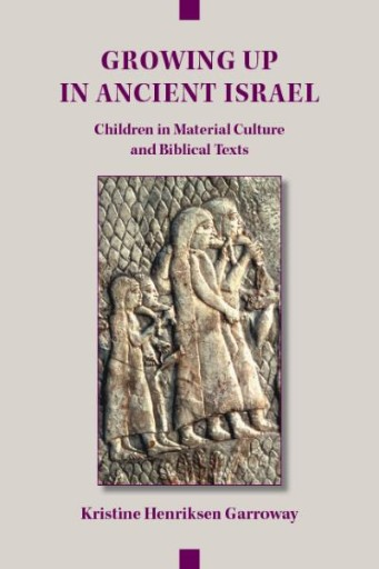 Growing Up in Ancient Israel : Children in Material Culture and Biblical Texts
