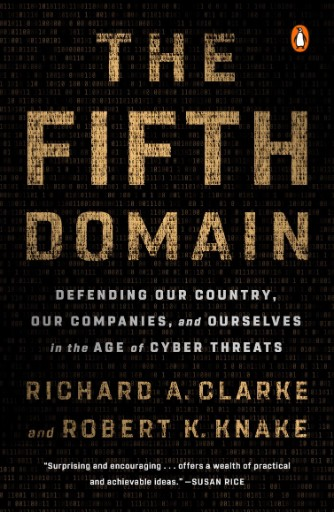 The Fifth Domain : Defending Our Country, Our Companies, and Ourselves in the Age of Cyber Threats