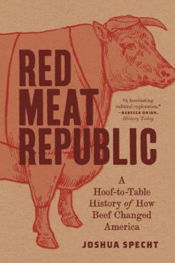 Red Meat Republic : A Hoof-to-Table History of How Beef Changed America