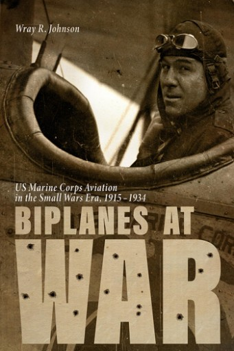 Biplanes at War : US Marine Corps Aviation in the Small Wars Era, 1915-1934