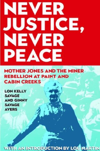 Never Justice, Never Peace : Mother Jones and the Miner Rebellion at Paint and Cabin Creeks