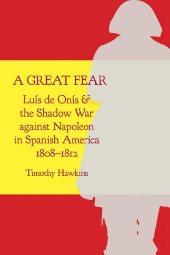 A Great Fear : Luís De Onís and the Shadow War Against Napoleon in Spanish America, 1808–1812