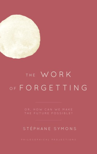 The Work of Forgetting : Or, How Can We Make the Future Possible?