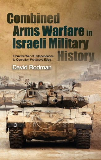 Combined Arms Warfare in Israeli Military History : From the War of Independence to Operation Protective Edge