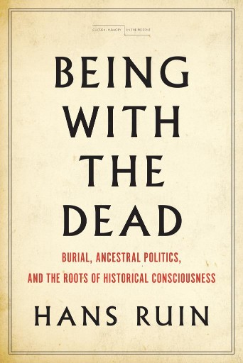 Being with the Dead : Burial, Ancestral Politics, and the Roots of Historical Consciousness