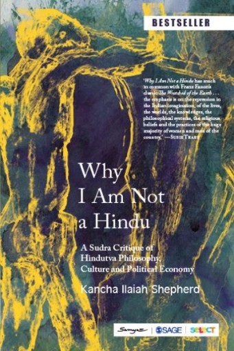 Why I Am Not a Hindu : A Sudra Critique of Hindutva Philosophy, Culture and Political Economy