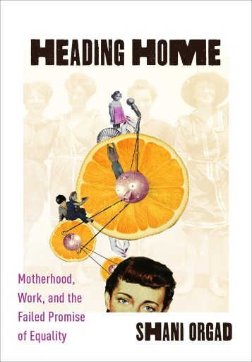 Heading Home : Motherhood, Work, and the Failed Promise of Equality