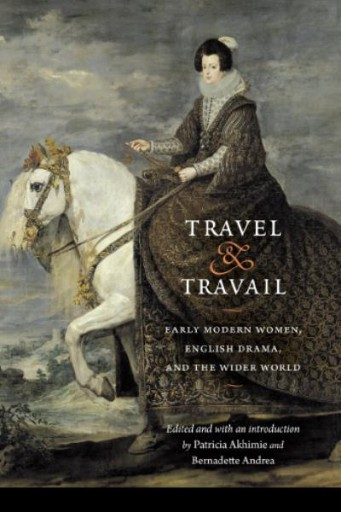 Travel and Travail : Early Modern Women, English Drama, and the Wider World