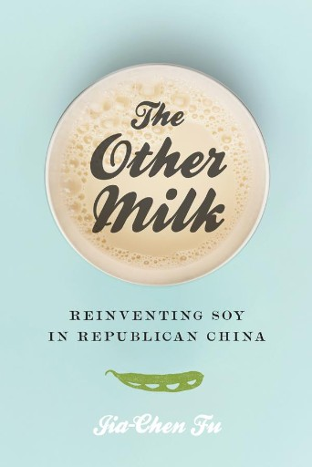 The Other Milk : Reinventing Soy in Republican China