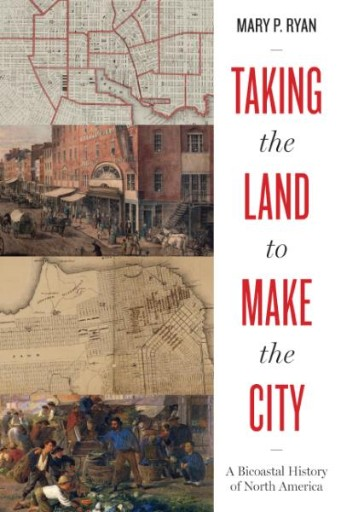 Taking the Land to Make the City : A Bicoastal History of North America