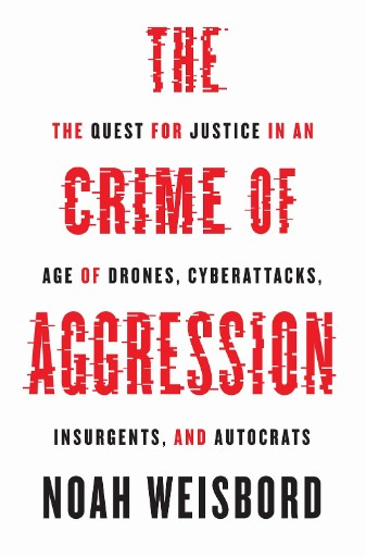 The Crime of Aggression : The Quest for Justice in an Age of Drones, Cyberattacks, Insurgents, and Autocrats