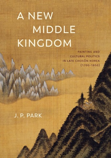 A New Middle Kingdom : Painting and Cultural Politics in Late Chosŏn Korea (1700–1850)