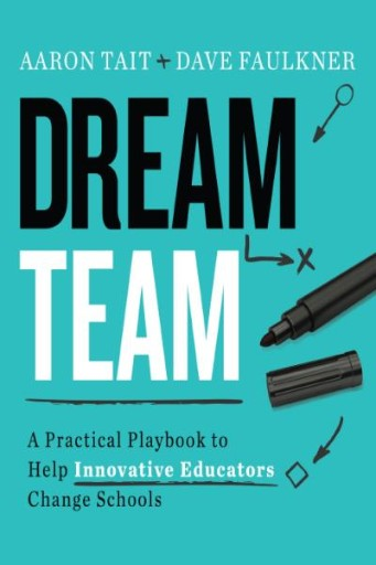Dream Team : A Practical Playbook to Help Innovative Educators Change Schools