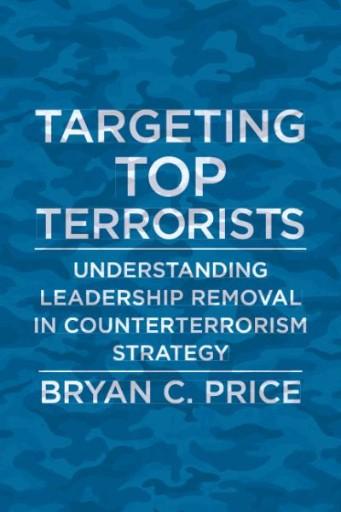 Targeting Top Terrorists : Understanding Leadership Removal in Counterterrorism Strategy