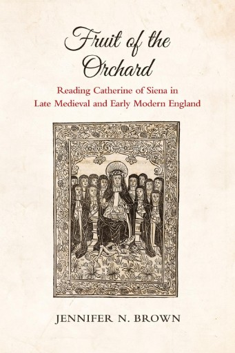 Fruit of the Orchard : Reading Catherine of Siena in Late Medieval and Early Modern England