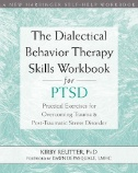 The Dialectical Behavior Therapy Skills Workbook for PTSD : Practical Exercises for Overcoming Trauma and Post-Traumatic Stress Disorder