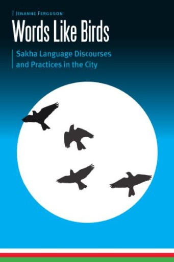Words Like Birds : Sakha Language Discourses and Practices in the City