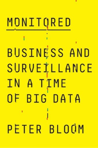 Monitored : Business and Surveillance in a Time of Big Data