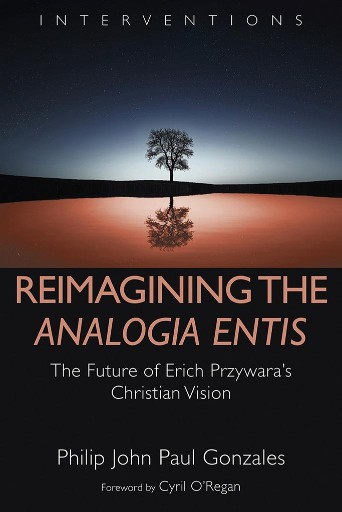Reimagining the Analogia Entis : The Future of Erich Przywara's Christian Vision