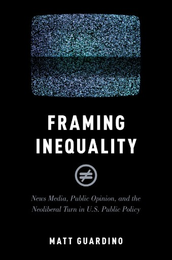 Framing Inequality : News Media, Public Opinion, and the Neoliberal Turn in U.S. Public Policy